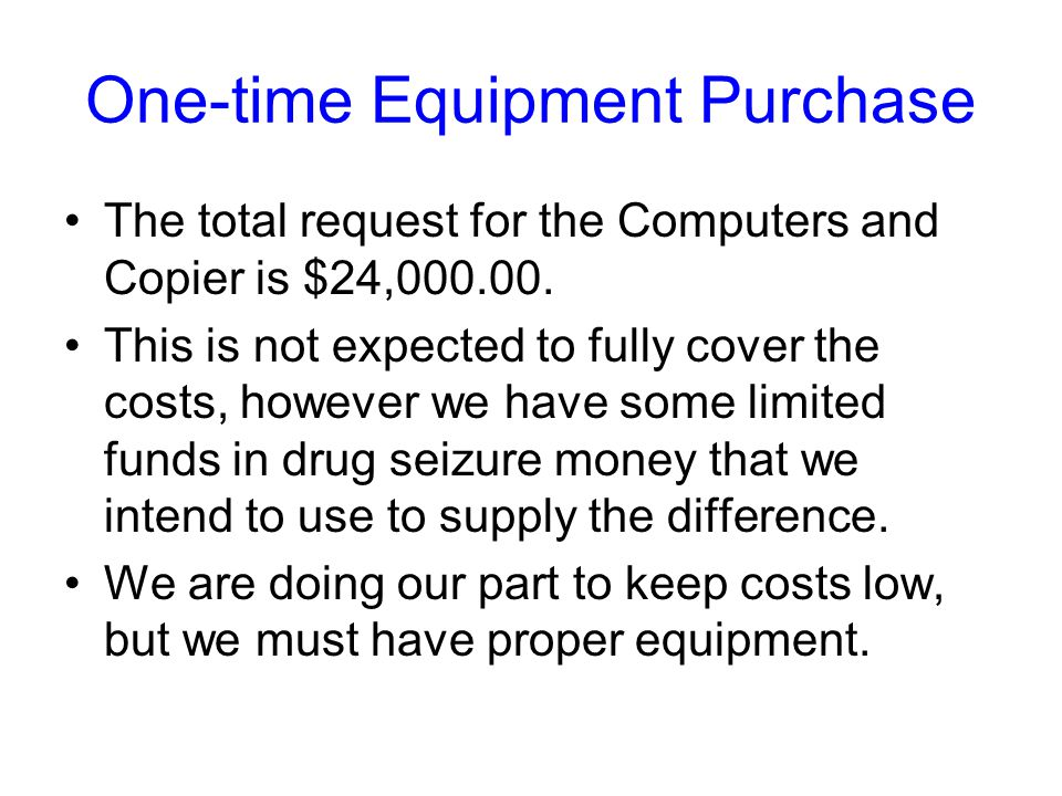 One-time Equipment Purchase The total request for the Computers and Copier is $24,000.00.