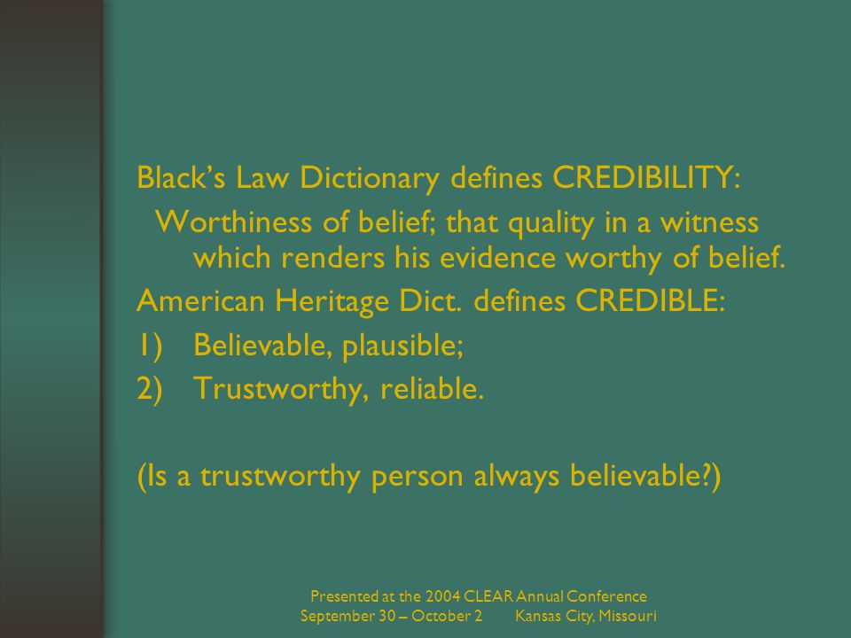 Presented at the 2004 CLEAR Annual Conference September 30 – October 2 Kansas City, Missouri Black's Law Dictionary defines CREDIBILITY: Worthiness of belief; that quality in a witness which renders his evidence worthy of belief.