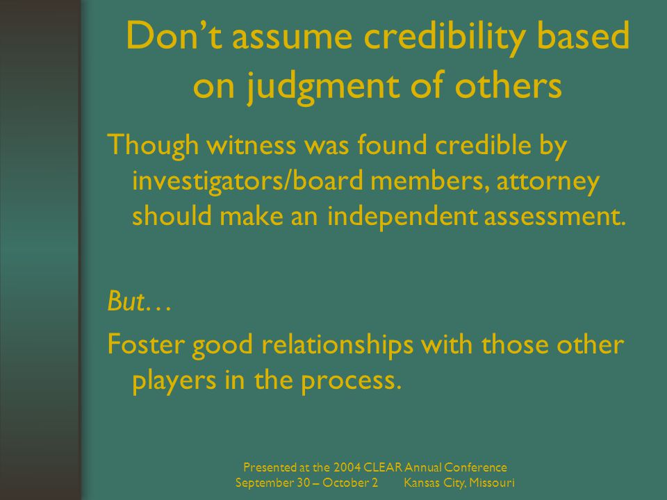 Presented at the 2004 CLEAR Annual Conference September 30 – October 2 Kansas City, Missouri Don't assume credibility based on judgment of others Though witness was found credible by investigators/board members, attorney should make an independent assessment.