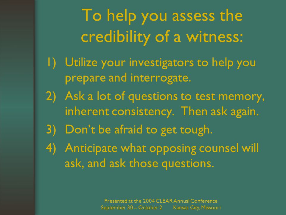 Presented at the 2004 CLEAR Annual Conference September 30 – October 2 Kansas City, Missouri To help you assess the credibility of a witness: 1)Utilize your investigators to help you prepare and interrogate.