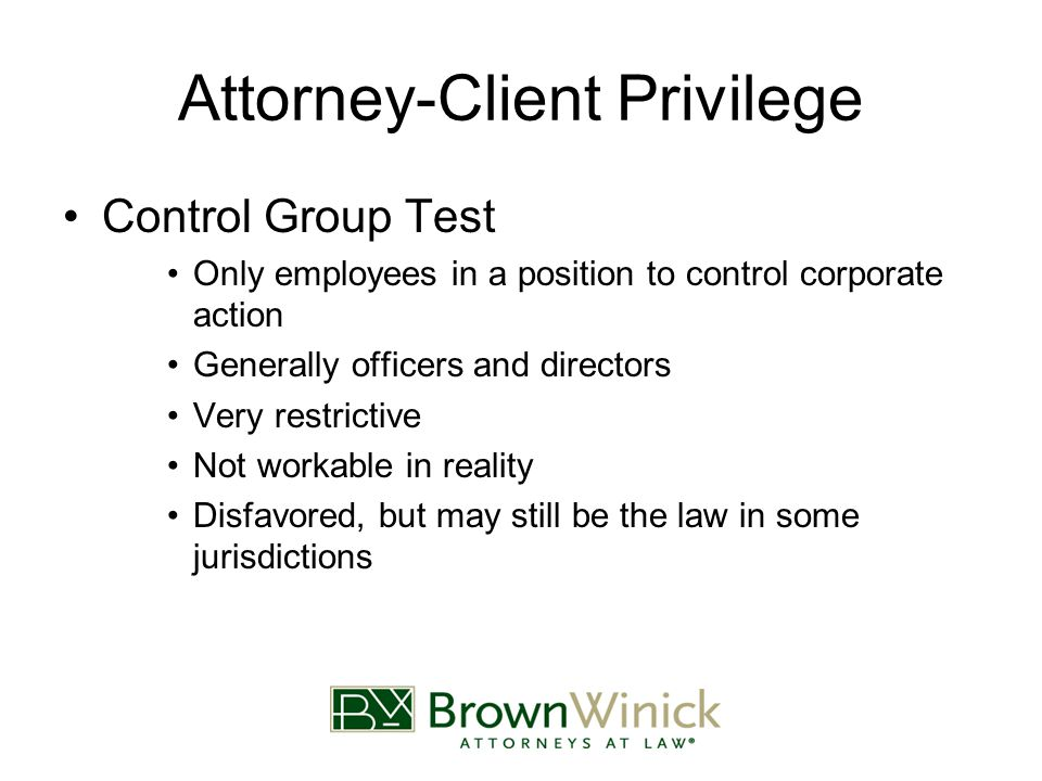 Attorney-Client Privilege Control Group Test Only employees in a position to control corporate action Generally officers and directors Very restrictive Not workable in reality Disfavored, but may still be the law in some jurisdictions