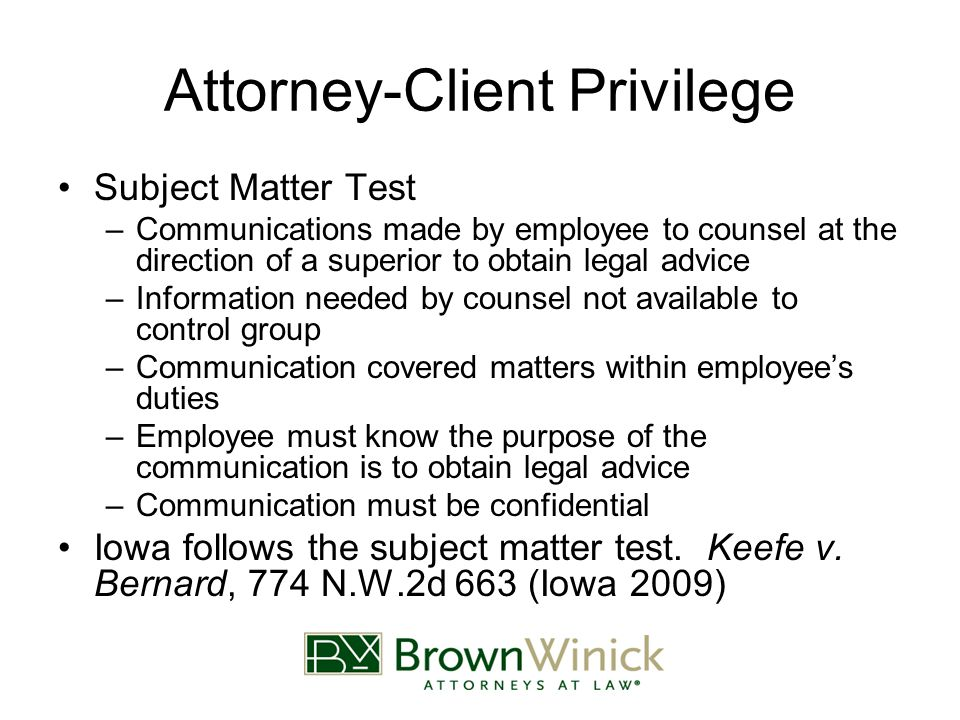 Attorney-Client Privilege Subject Matter Test –Communications made by employee to counsel at the direction of a superior to obtain legal advice –Information needed by counsel not available to control group –Communication covered matters within employee's duties –Employee must know the purpose of the communication is to obtain legal advice –Communication must be confidential Iowa follows the subject matter test.