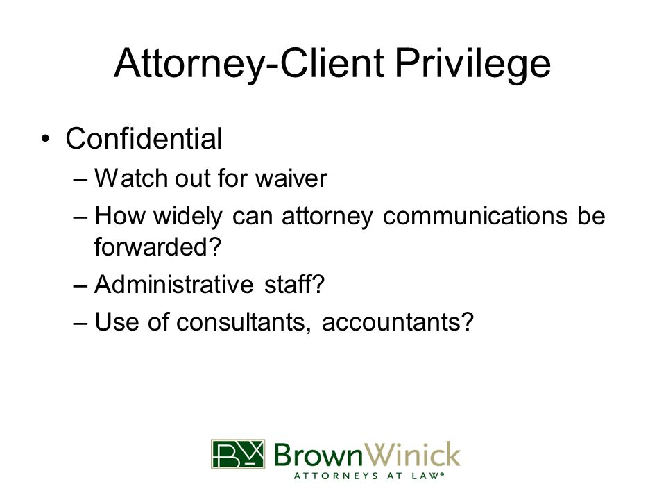 Attorney-Client Privilege Confidential –Watch out for waiver –How widely can attorney communications be forwarded.