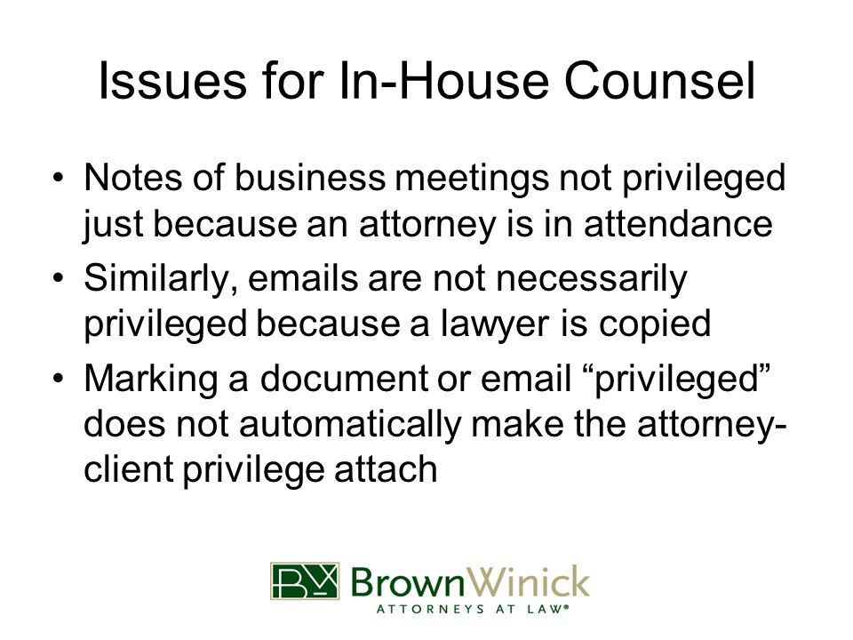 Issues for In-House Counsel Notes of business meetings not privileged just because an attorney is in attendance Similarly, emails are not necessarily privileged because a lawyer is copied Marking a document or email privileged does not automatically make the attorney- client privilege attach