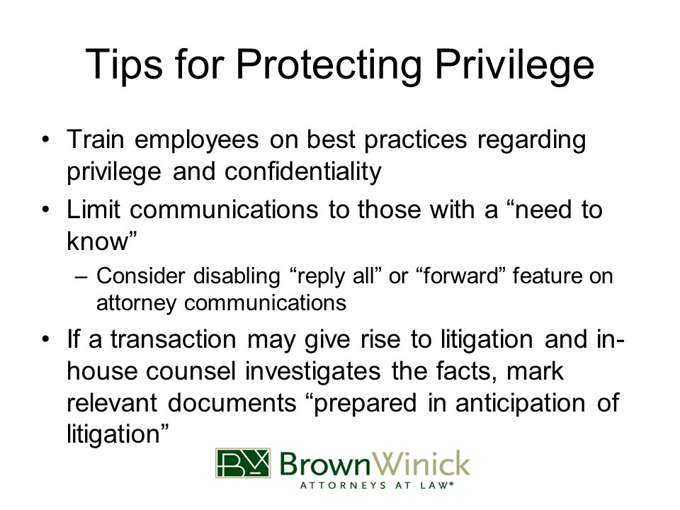 Tips for Protecting Privilege Train employees on best practices regarding privilege and confidentiality Limit communications to those with a need to know –Consider disabling reply all or forward feature on attorney communications If a transaction may give rise to litigation and in- house counsel investigates the facts, mark relevant documents prepared in anticipation of litigation