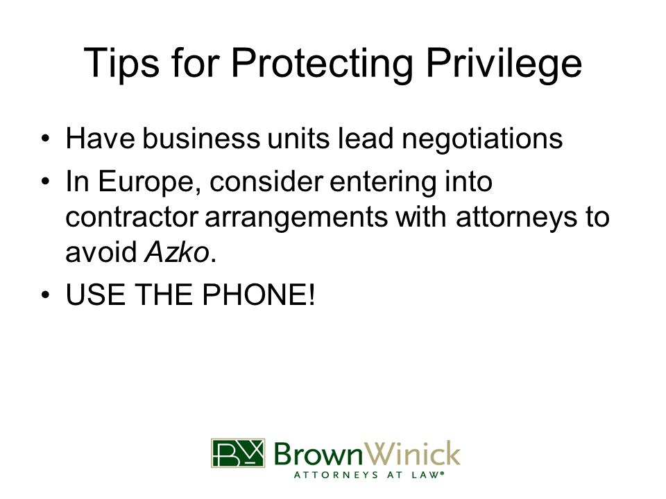 Tips for Protecting Privilege Have business units lead negotiations In Europe, consider entering into contractor arrangements with attorneys to avoid Azko.