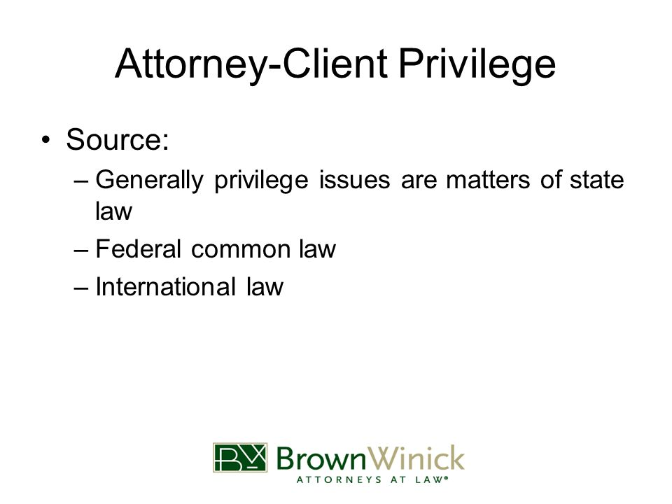 Attorney-Client Privilege Source: –Generally privilege issues are matters of state law –Federal common law –International law