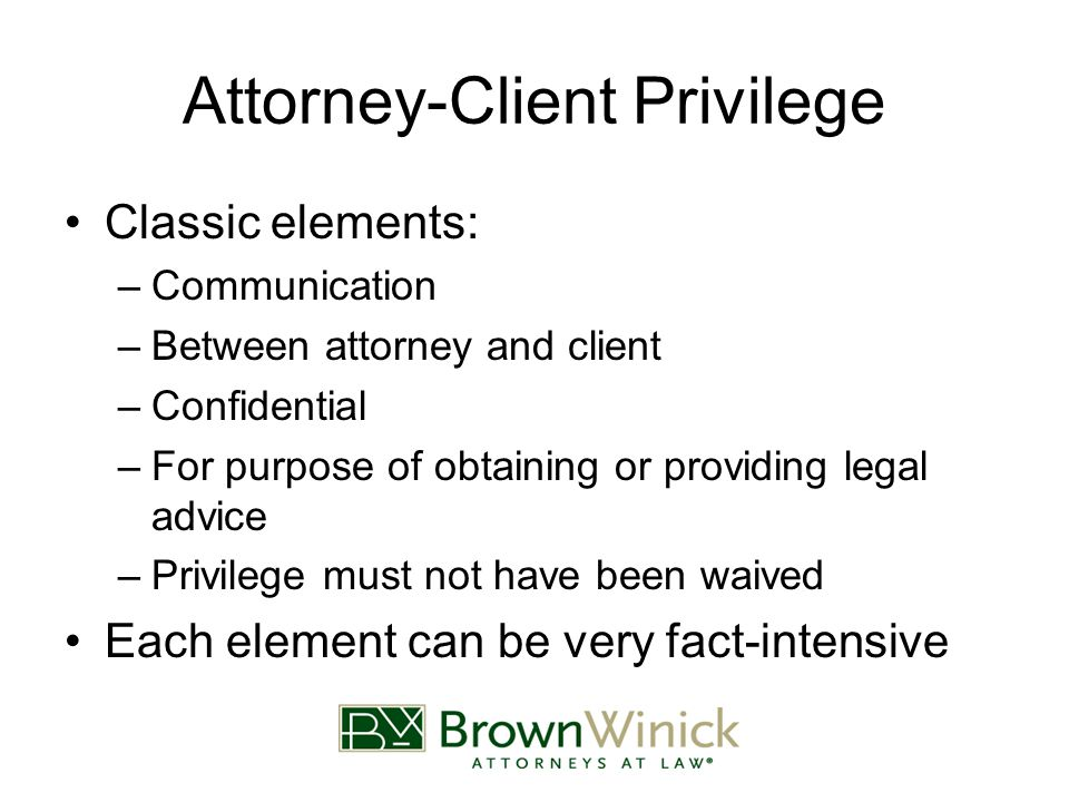 Attorney-Client Privilege Classic elements: –Communication –Between attorney and client –Confidential –For purpose of obtaining or providing legal advice –Privilege must not have been waived Each element can be very fact-intensive