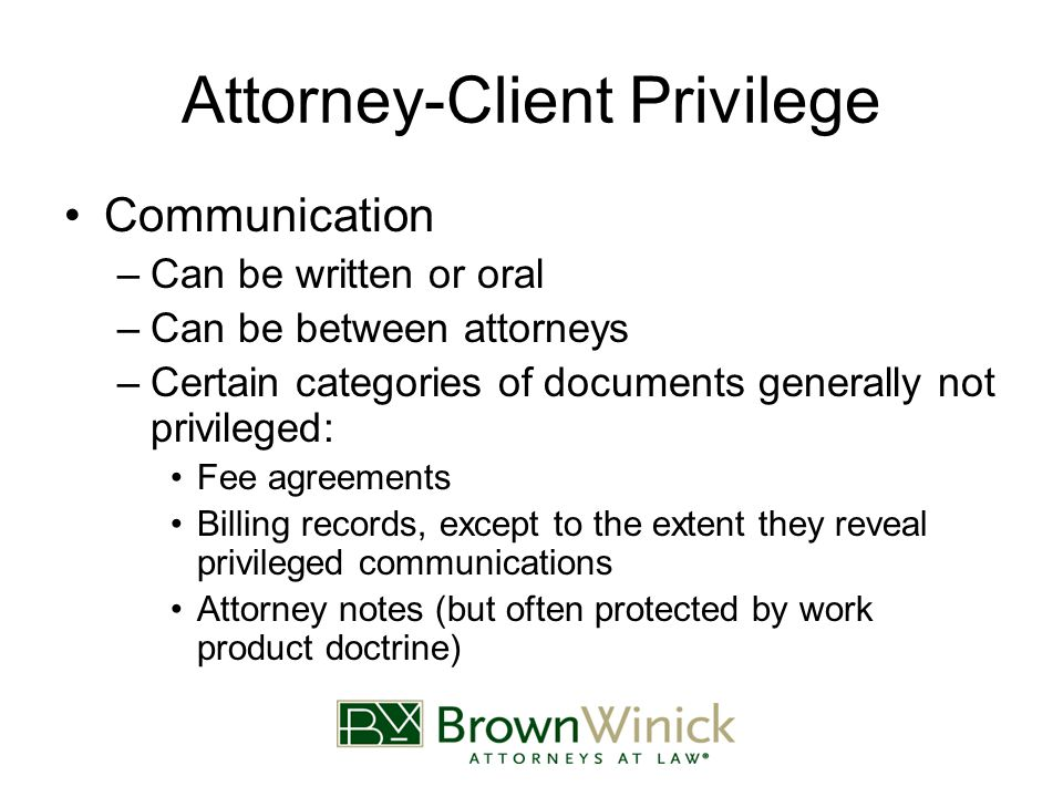 Attorney-Client Privilege Between Attorney and Client –Client –Client's attorneys –Agents of either party Communicating agents of client Attorneys' staff Consultants hired by attorney