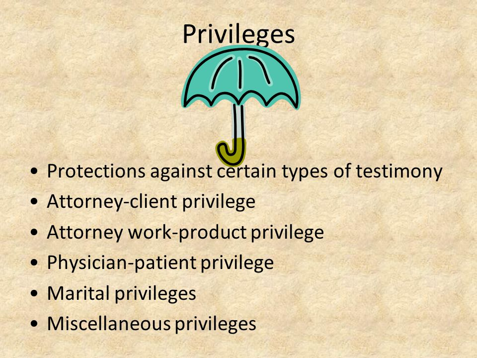 Privileges Protections against certain types of testimony Attorney-client privilege Attorney work-product privilege Physician-patient privilege Marita
