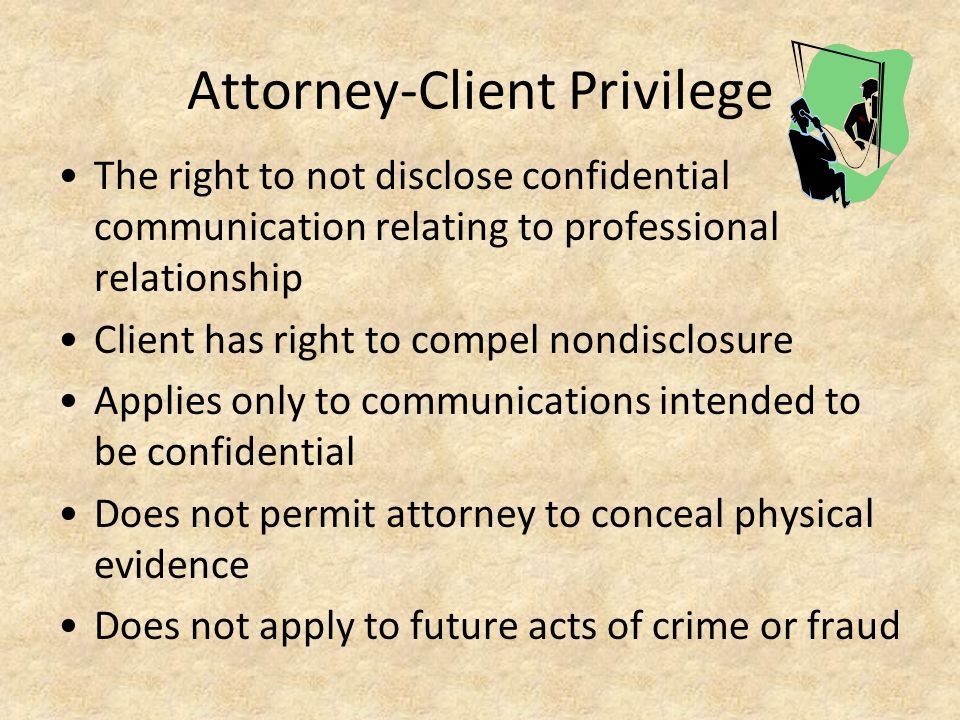Attorney-Client Privilege The right to not disclose confidential communication relating to professional relationship Client has right to compel nondisclosure Applies only to communications intended to be confidential Does not permit attorney to conceal physical evidence Does not apply to future acts of crime or fraud
