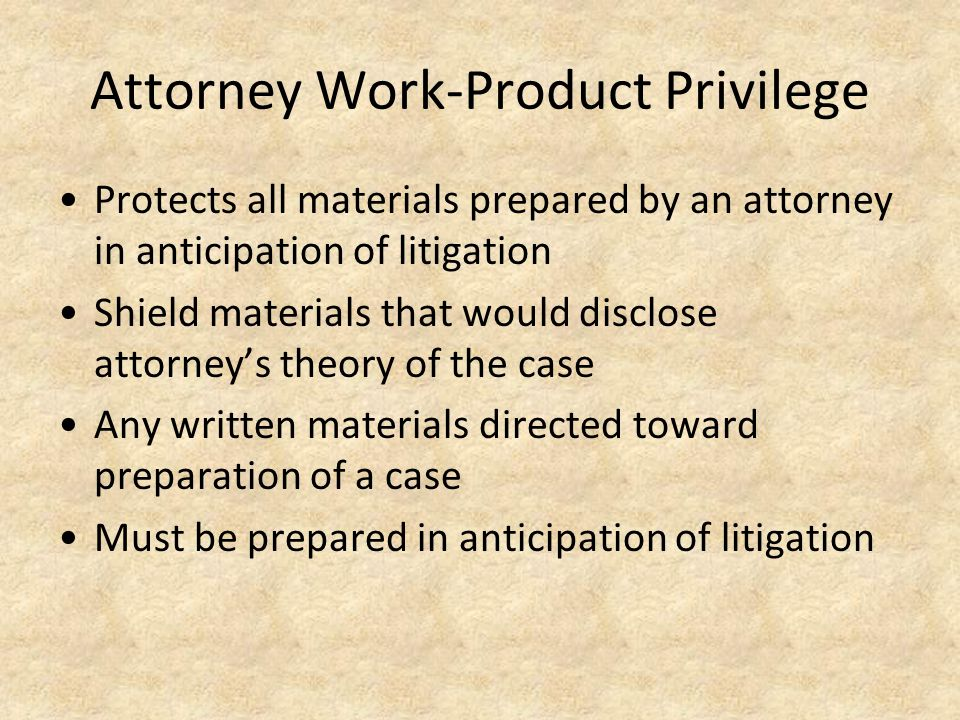 Attorney Work-Product Privilege Protects all materials prepared by an attorney in anticipation of litigation Shield materials that would disclose attorney's theory of the case Any written materials directed toward preparation of a case Must be prepared in anticipation of litigation