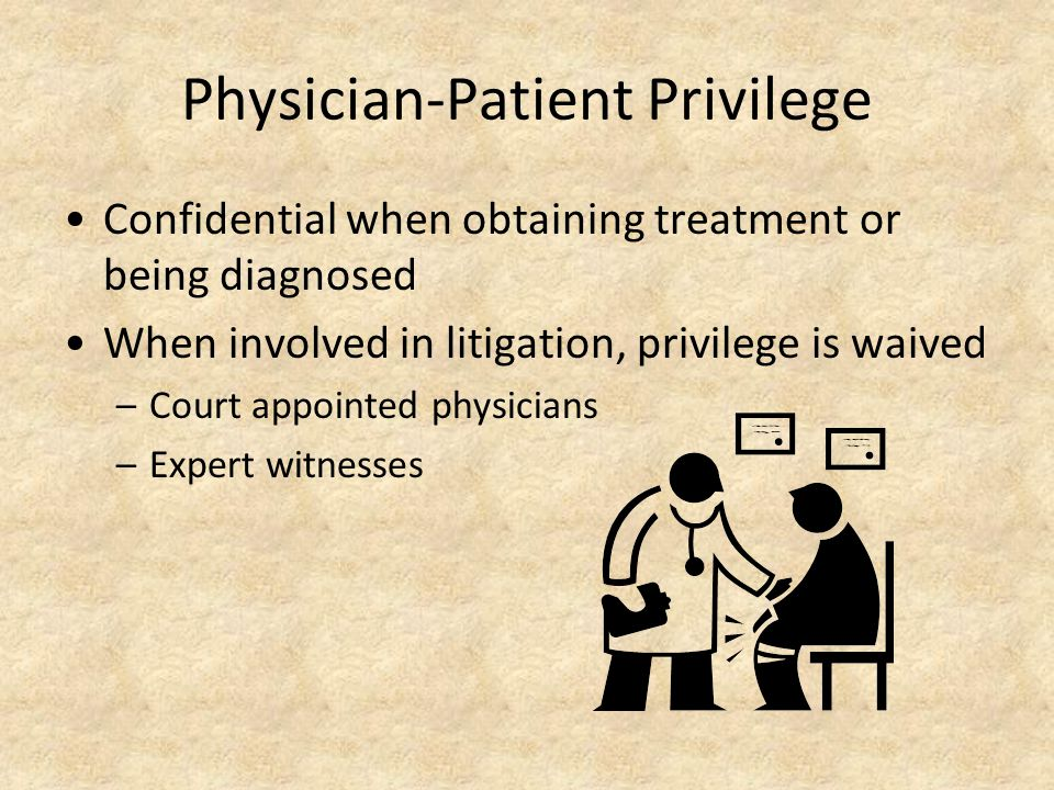 Physician-Patient Privilege Confidential when obtaining treatment or being diagnosed When involved in litigation, privilege is waived –Court appointed physicians –Expert witnesses