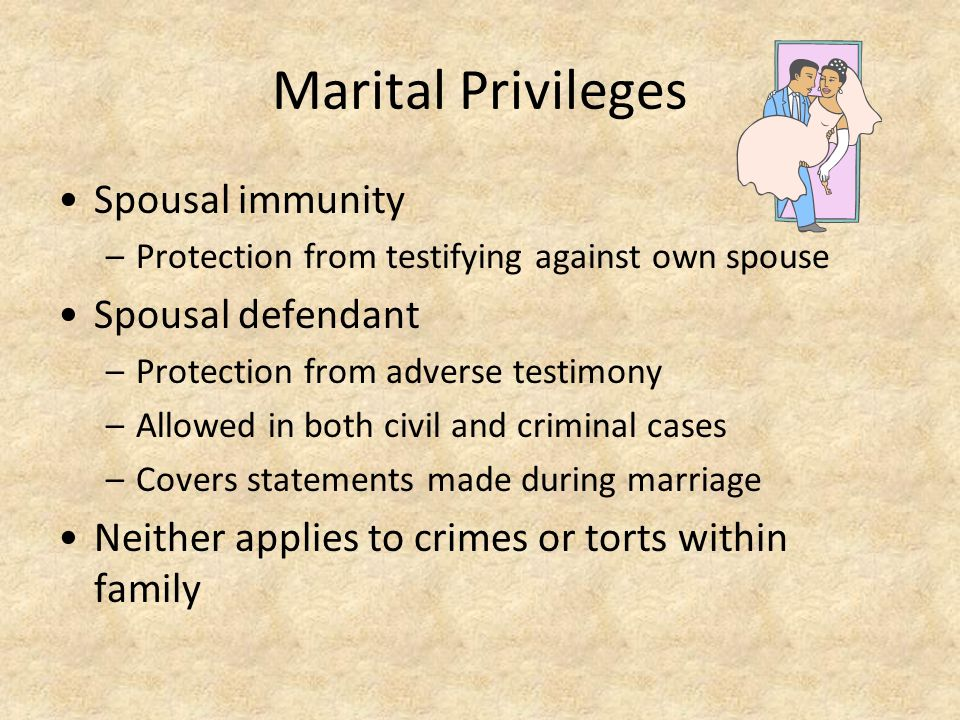 Marital Privileges Spousal immunity –Protection from testifying against own spouse Spousal defendant –Protection from adverse testimony –Allowed in bo