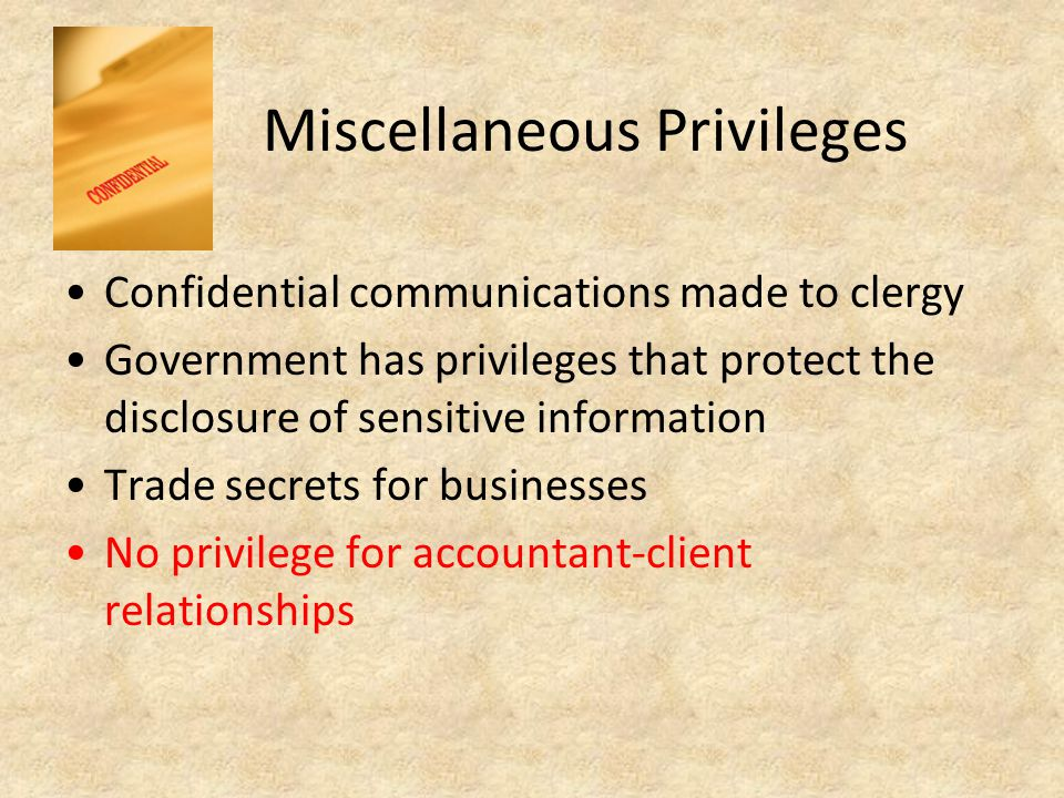 Miscellaneous Privileges Confidential communications made to clergy Government has privileges that protect the disclosure of sensitive information Trade secrets for businesses No privilege for accountant-client relationships