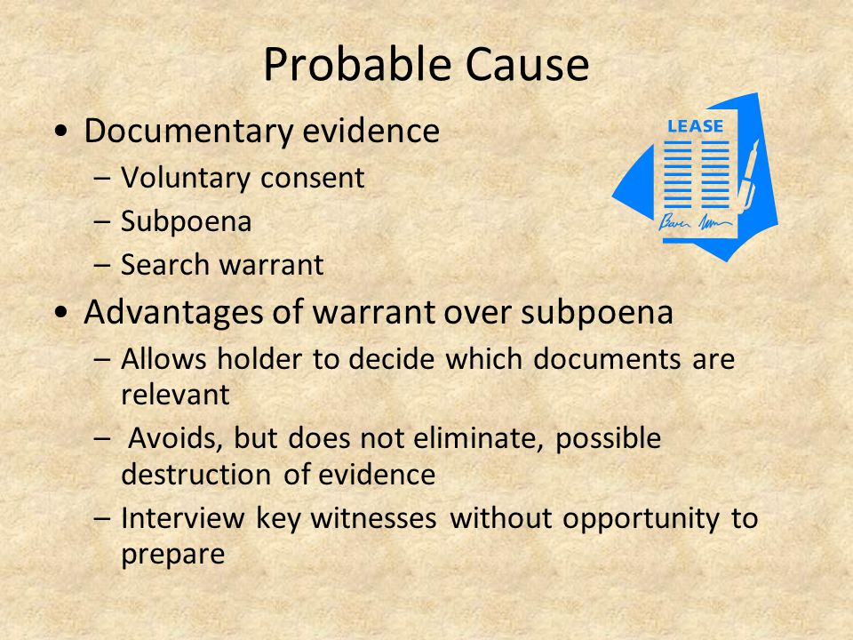 Probable Cause Documentary evidence –Voluntary consent –Subpoena –Search warrant Advantages of warrant over subpoena –Allows holder to decide which documents are relevant – Avoids, but does not eliminate, possible destruction of evidence –Interview key witnesses without opportunity to prepare