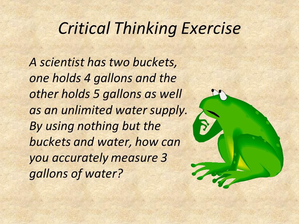 Critical Thinking Exercise A scientist has two buckets, one holds 4 gallons and the other holds 5 gallons as well as an unlimited water supply. By usi