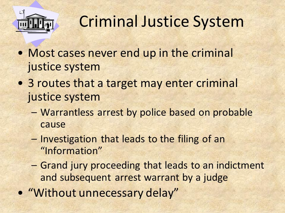 Criminal Justice System Most cases never end up in the criminal justice system 3 routes that a target may enter criminal justice system –Warrantless arrest by police based on probable cause –Investigation that leads to the filing of an Information –Grand jury proceeding that leads to an indictment and subsequent arrest warrant by a judge Without unnecessary delay
