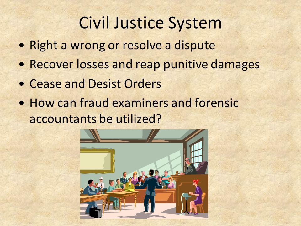 Civil Justice System Right a wrong or resolve a dispute Recover losses and reap punitive damages Cease and Desist Orders How can fraud examiners and f