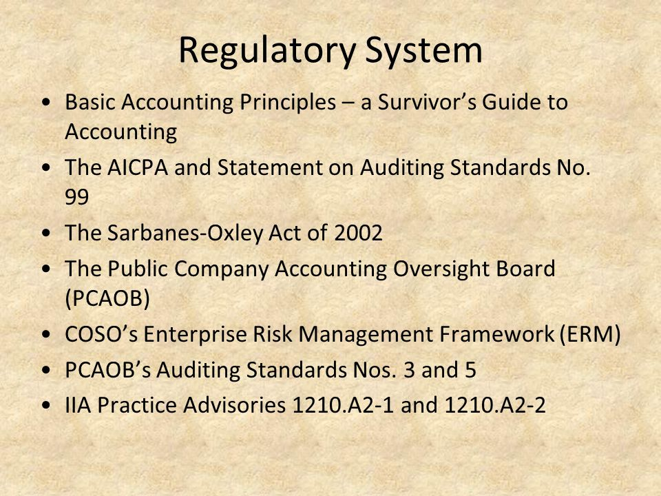 Regulatory System Basic Accounting Principles – a Survivor's Guide to Accounting The AICPA and Statement on Auditing Standards No. 99 The Sarbanes-Oxl