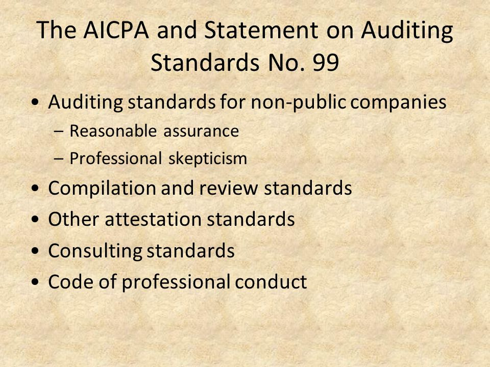 The AICPA and Statement on Auditing Standards No. 99 Auditing standards for non-public companies –Reasonable assurance –Professional skepticism Compil