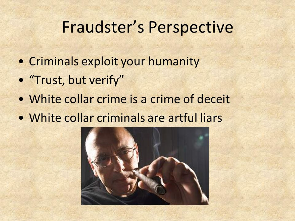 "Fraudster's Perspective Criminals exploit your humanity ""Trust, but verify"" White collar crime is a crime of deceit White collar criminals are artful"