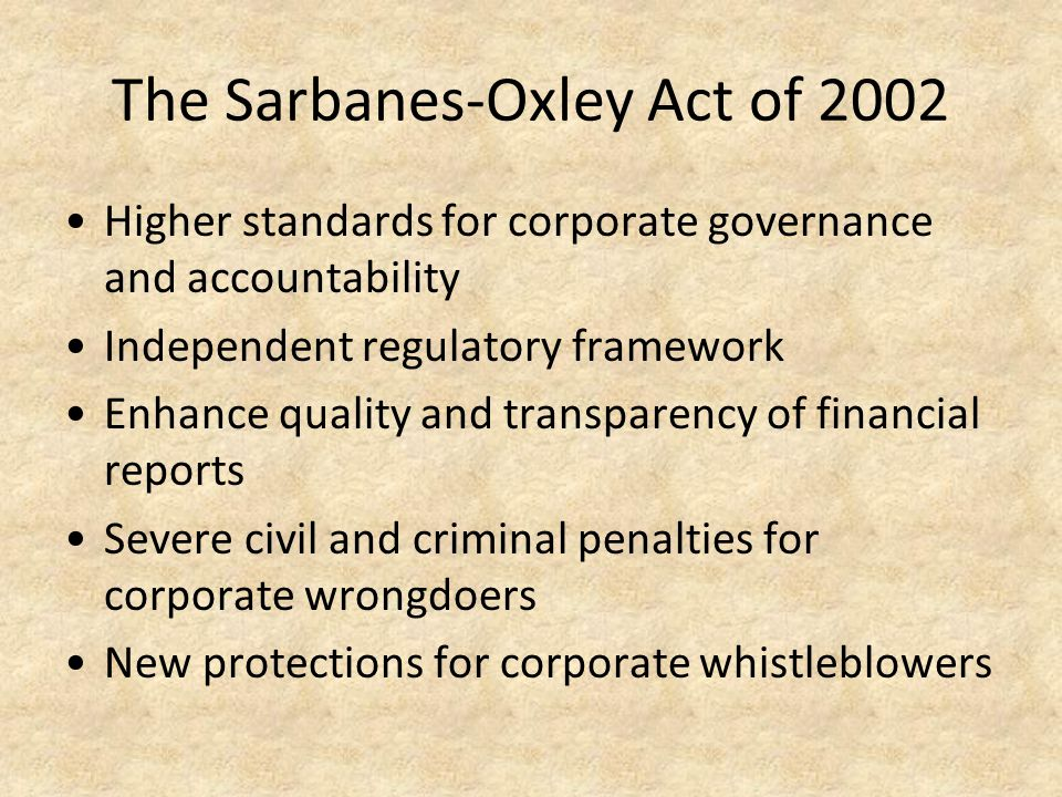 The Sarbanes-Oxley Act of 2002 Higher standards for corporate governance and accountability Independent regulatory framework Enhance quality and trans