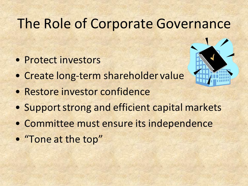 The Role of Corporate Governance Protect investors Create long-term shareholder value Restore investor confidence Support strong and efficient capital