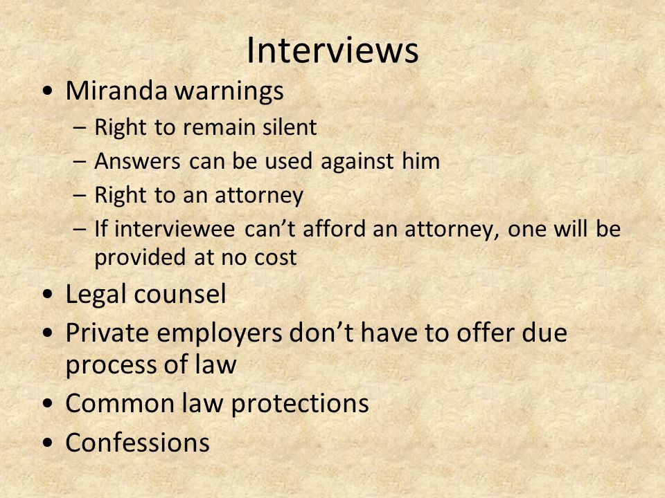 Interviews Miranda warnings –Right to remain silent –Answers can be used against him –Right to an attorney –If interviewee can't afford an attorney, o