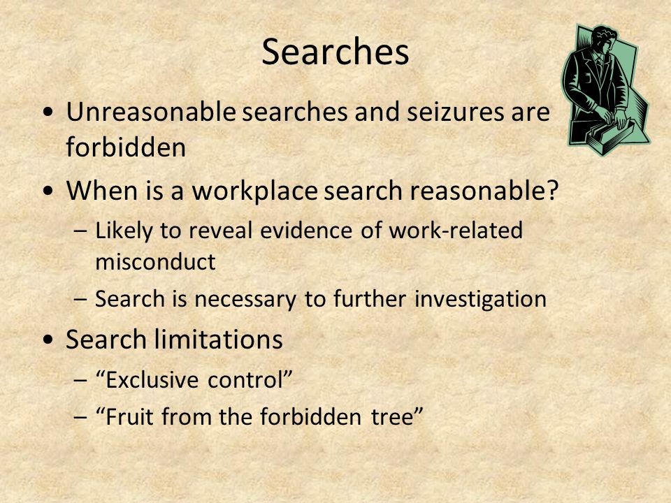 Searches Unreasonable searches and seizures are forbidden When is a workplace search reasonable? –Likely to reveal evidence of work-related misconduct