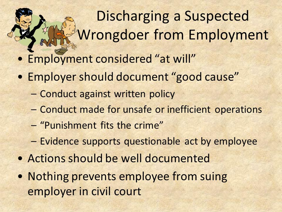 "Discharging a Suspected Wrongdoer from Employment Employment considered ""at will"" Employer should document ""good cause"" –Conduct against written polic"
