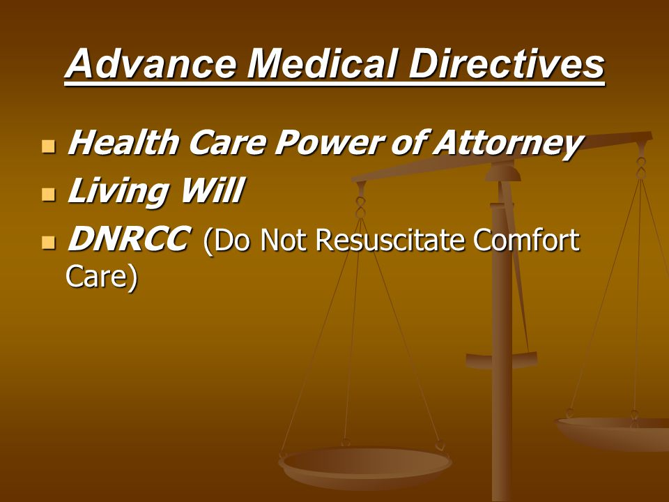 Advance Medical Directives Health Care Power of Attorney Health Care Power of Attorney Living Will Living Will DNRCC (Do Not Resuscitate Comfort Care) DNRCC (Do Not Resuscitate Comfort Care)