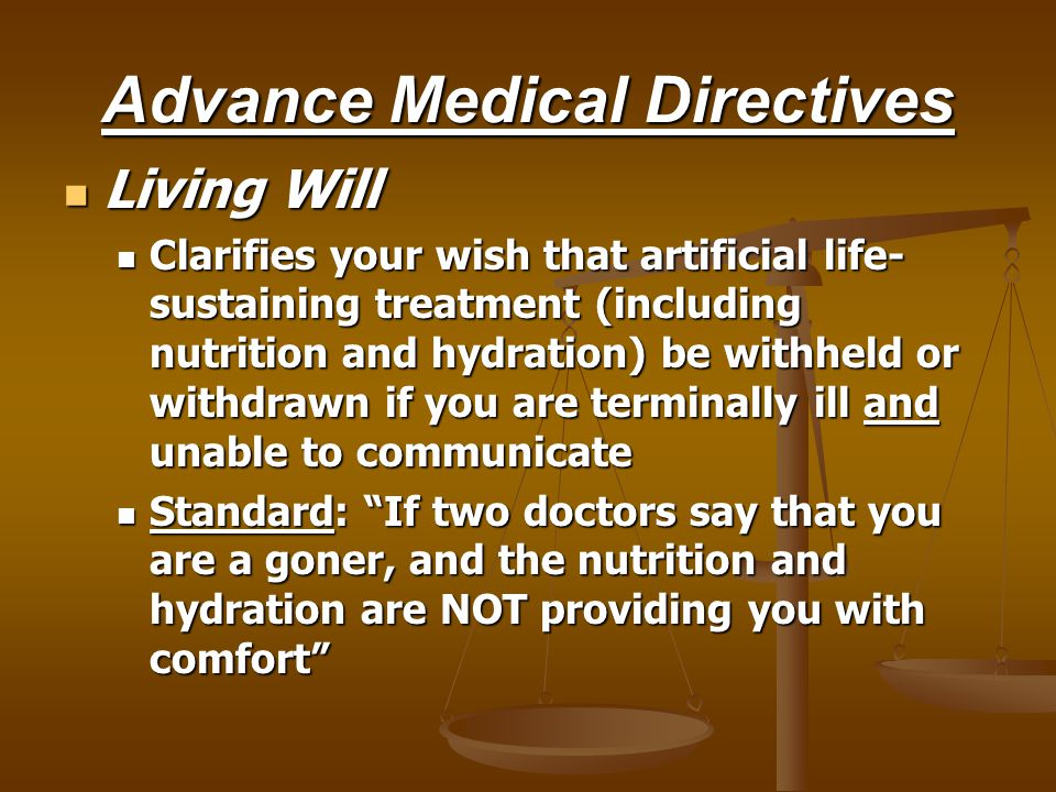 Advance Medical Directives Living Will Living Will Clarifies your wish that artificial life- sustaining treatment (including nutrition and hydration) be withheld or withdrawn if you are terminally ill and unable to communicate Clarifies your wish that artificial life- sustaining treatment (including nutrition and hydration) be withheld or withdrawn if you are terminally ill and unable to communicate Standard: If two doctors say that you are a goner, and the nutrition and hydration are NOT providing you with comfort Standard: If two doctors say that you are a goner, and the nutrition and hydration are NOT providing you with comfort