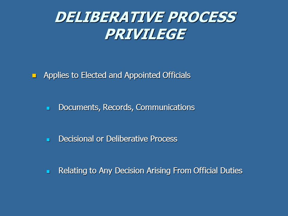 DELIBERATIVE PROCESS PRIVILEGE Applies to Elected and Appointed Officials Applies to Elected and Appointed Officials Documents, Records, Communications Documents, Records, Communications Decisional or Deliberative Process Decisional or Deliberative Process Relating to Any Decision Arising From Official Duties Relating to Any Decision Arising From Official Duties