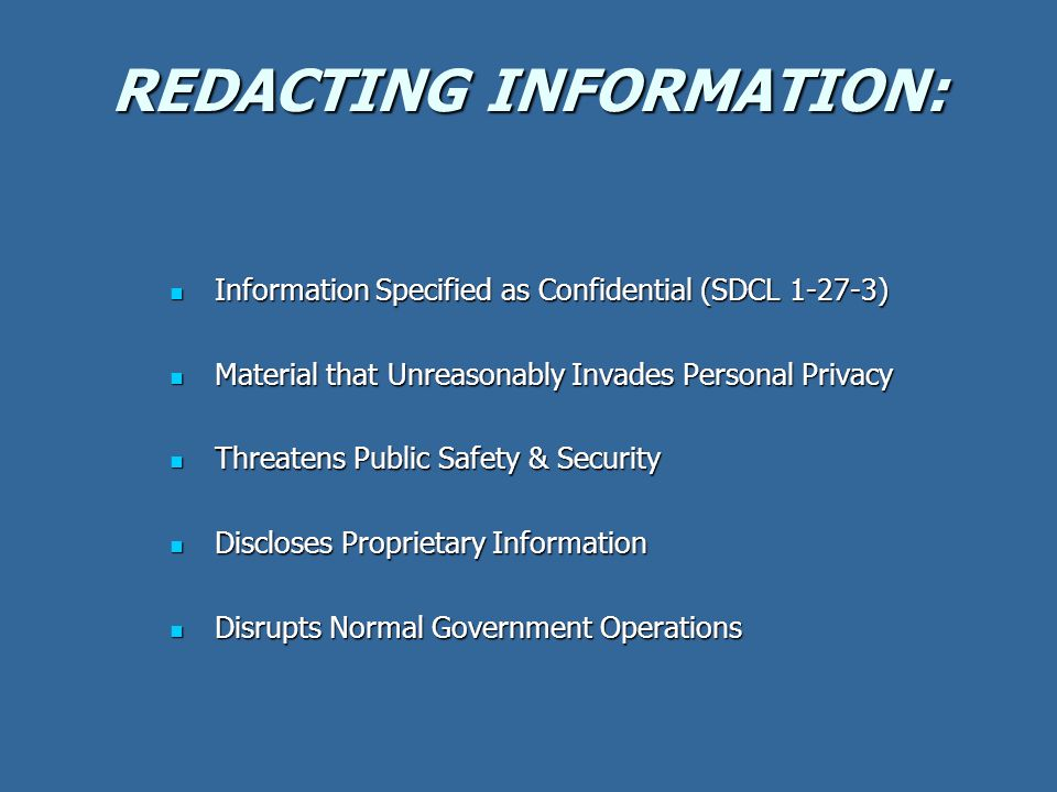 REDACTING INFORMATION: Information Specified as Confidential (SDCL 1-27-3) Information Specified as Confidential (SDCL 1-27-3) Material that Unreasonably Invades Personal Privacy Material that Unreasonably Invades Personal Privacy Threatens Public Safety & Security Threatens Public Safety & Security Discloses Proprietary Information Discloses Proprietary Information Disrupts Normal Government Operations Disrupts Normal Government Operations