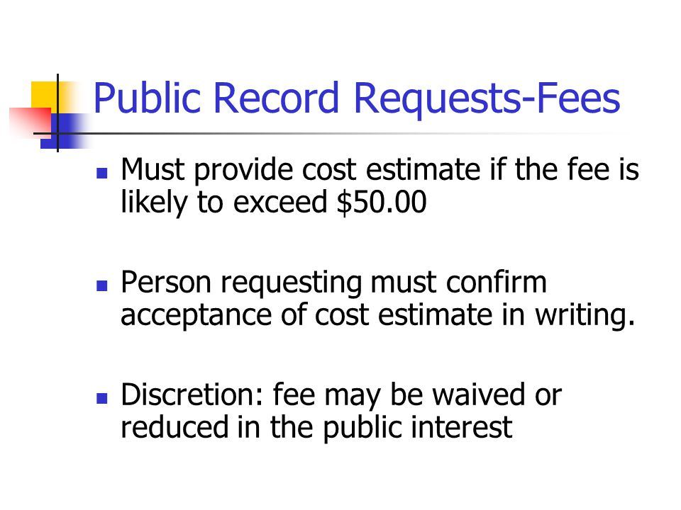 Public Record Requests-Fees Must provide cost estimate if the fee is likely to exceed $50.00 Person requesting must confirm acceptance of cost estimate in writing.