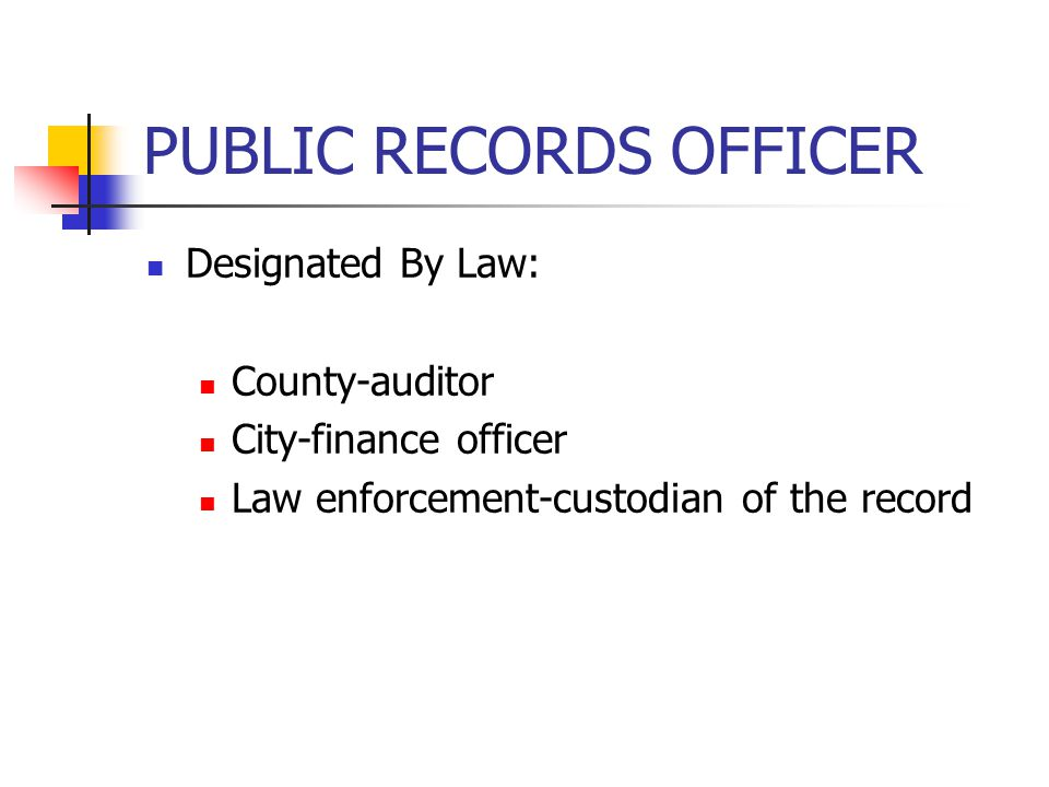 PUBLIC RECORDS OFFICER Designated By Law: County-auditor City-finance officer Law enforcement-custodian of the record