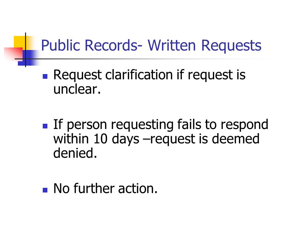 Public Records- Written Requests Request clarification if request is unclear. If person requesting fails to respond within 10 days –request is deemed
