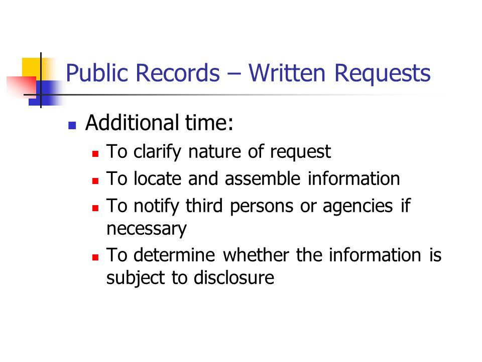Public Records – Written Requests Additional time: To clarify nature of request To locate and assemble information To notify third persons or agencies