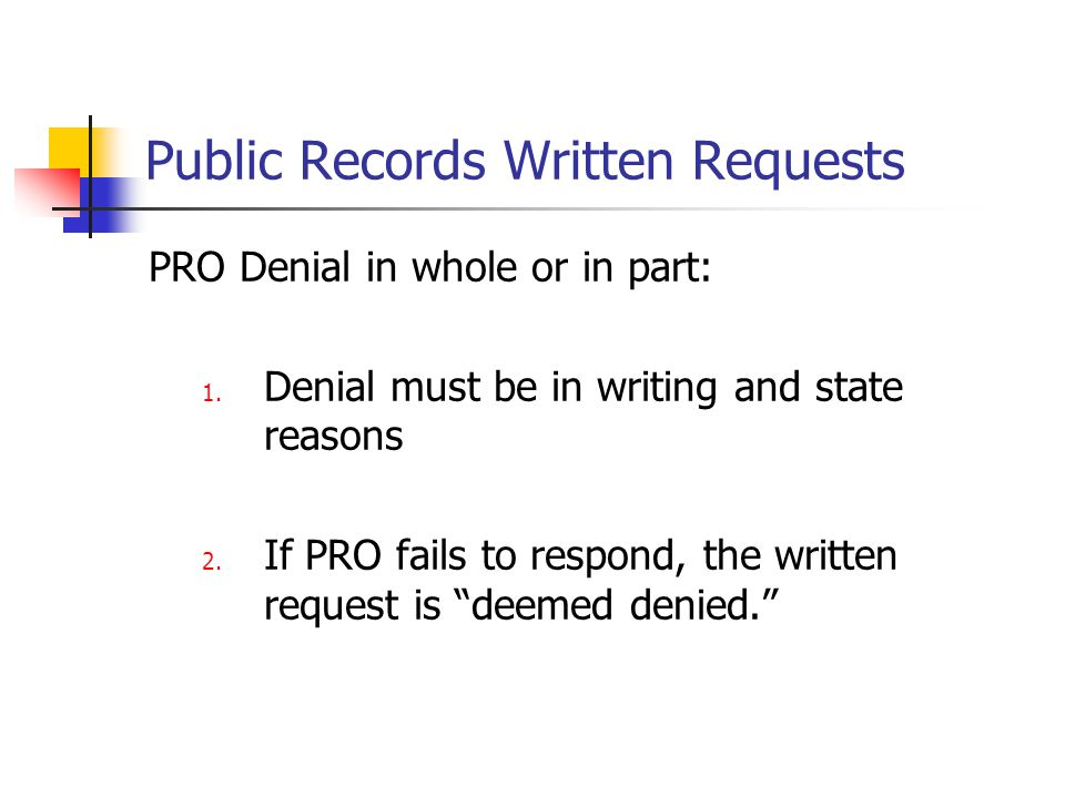 Public Records Written Requests PRO Denial in whole or in part: 1. Denial must be in writing and state reasons 2. If PRO fails to respond, the written