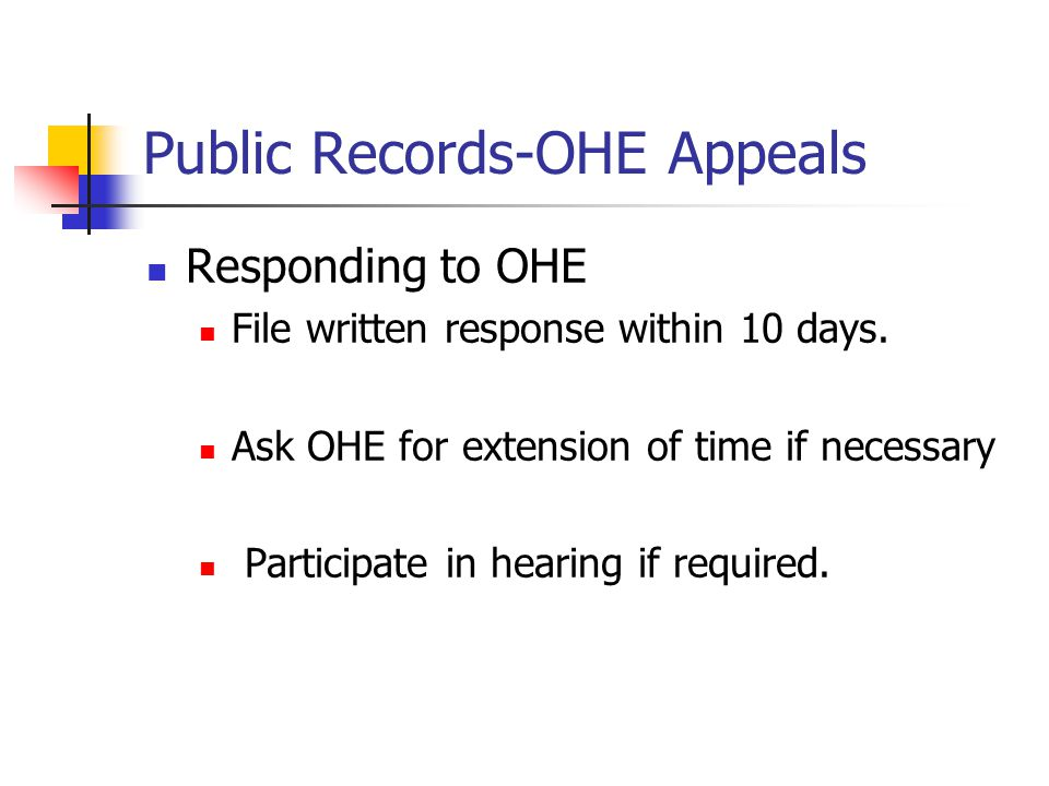 Public Records-OHE Appeals Responding to OHE File written response within 10 days. Ask OHE for extension of time if necessary Participate in hearing i