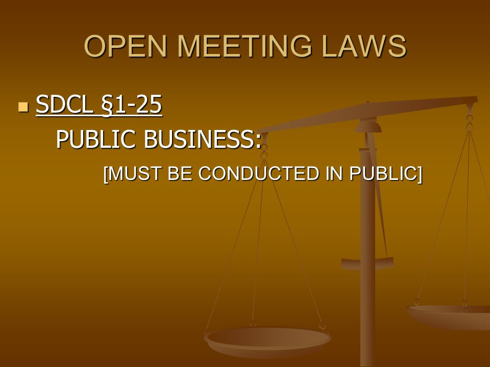 OPEN MEETING LAWS SDCL §1-25 SDCL §1-25 PUBLIC BUSINESS: PUBLIC BUSINESS: [MUST BE CONDUCTED IN PUBLIC]