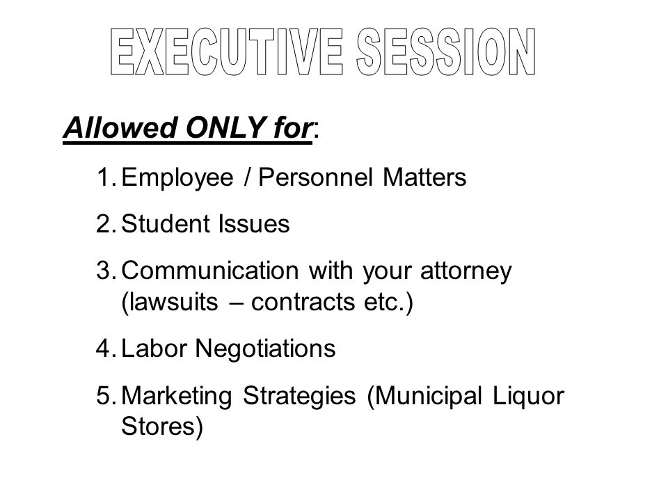 Allowed ONLY for: 1.Employee / Personnel Matters 2.Student Issues 3.Communication with your attorney (lawsuits – contracts etc.) 4.Labor Negotiations