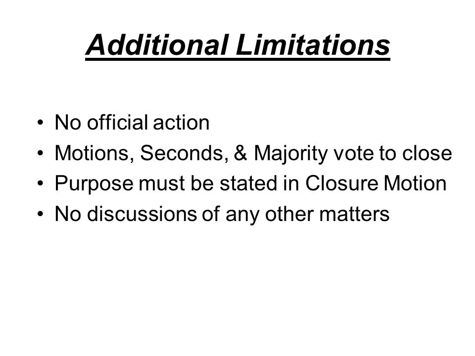 Additional Limitations No official action Motions, Seconds, & Majority vote to close Purpose must be stated in Closure Motion No discussions of any other matters