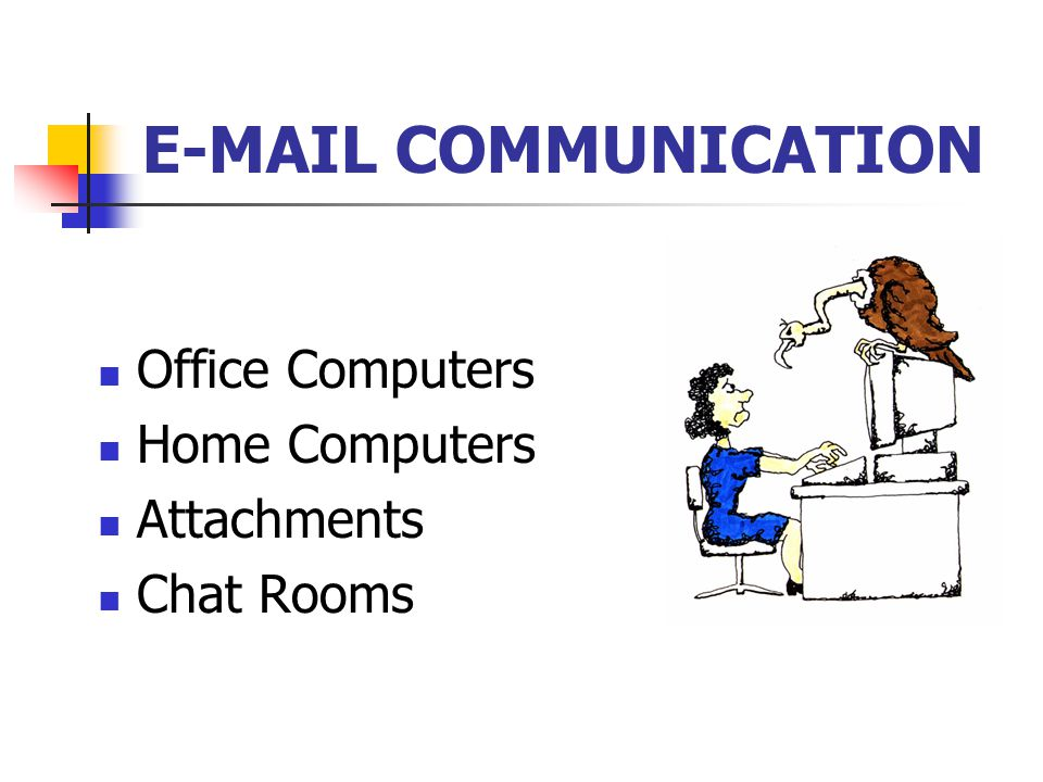 E-MAIL COMMUNICATION Office Computers Home Computers Attachments Chat Rooms