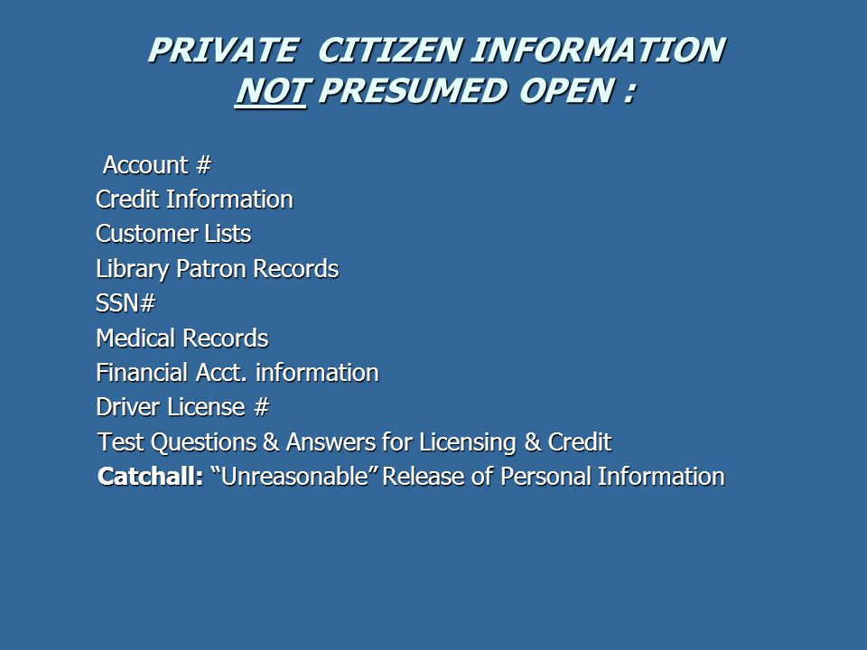 PRIVATE CITIZEN INFORMATION NOT PRESUMED OPEN : Account # Credit Information Customer Lists Library Patron Records SSN# Medical Records Financial Acct