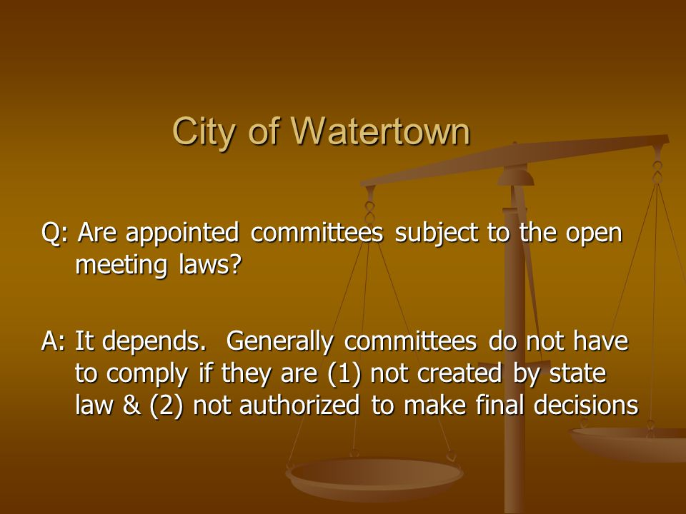 City of Watertown Q: Are appointed committees subject to the open meeting laws.
