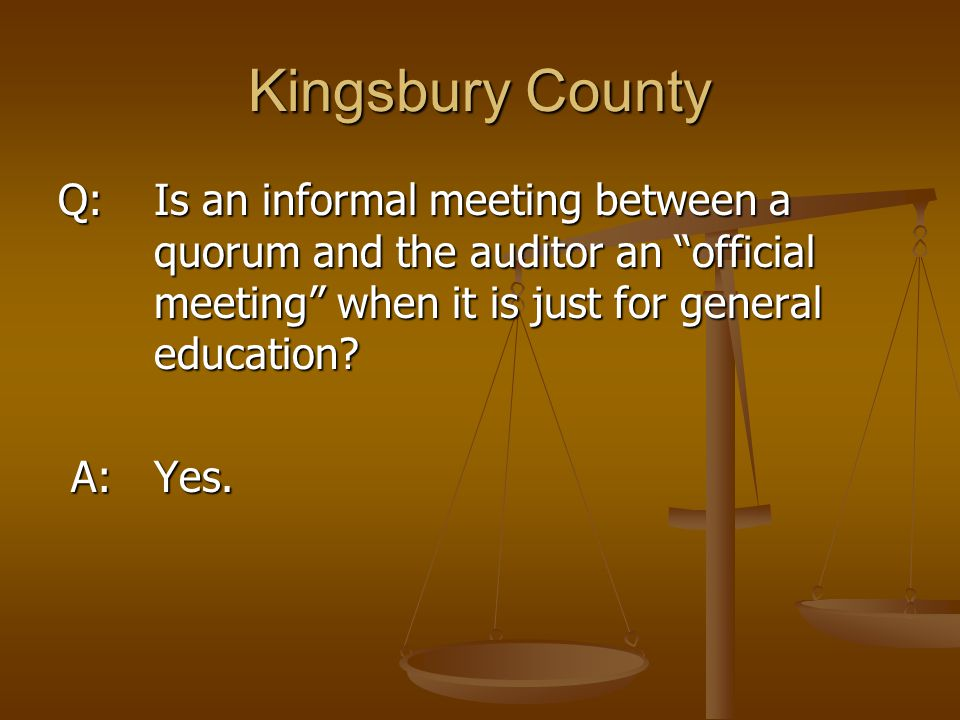 "Kingsbury County Q: Is an informal meeting between a quorum and the auditor an ""official meeting"" when it is just for general education? A: Yes. A: Ye"