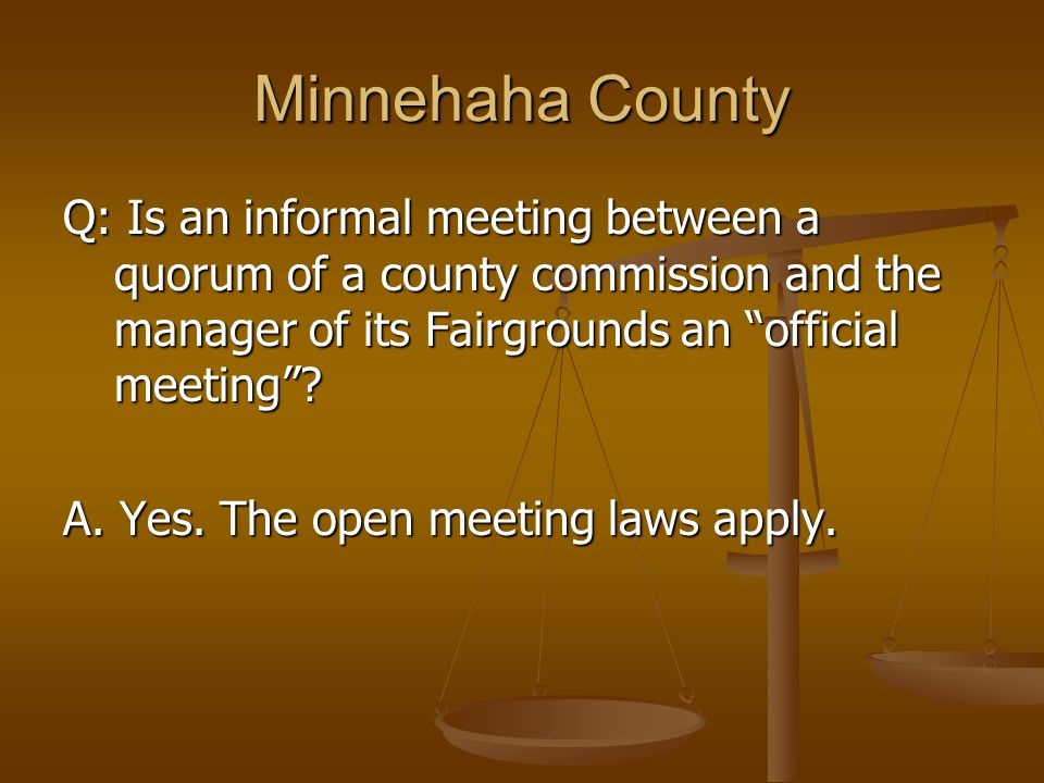 "Minnehaha County Q: Is an informal meeting between a quorum of a county commission and the manager of its Fairgrounds an ""official meeting""? A. Yes. T"