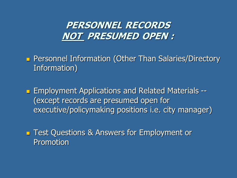 PERSONNEL RECORDS NOT PRESUMED OPEN : Personnel Information (Other Than Salaries/Directory Information) Personnel Information (Other Than Salaries/Directory Information) Employment Applications and Related Materials -- (except records are presumed open for executive/policymaking positions i.e.